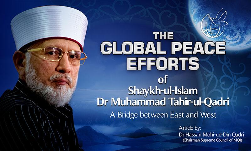 The Global Peace Efforts of Shaykh-ul-Islam Dr Muhammad Tahir-ul-Qadri: A Bridge  between East and West