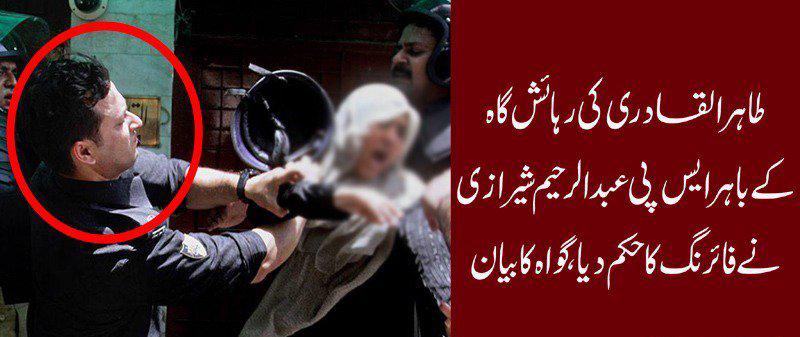 ''ڈاکٹر طاہر القادری کی رہائش گاہ کے باہر ایس پی عبدالرحیم شیرازی نے فائرنگ کا حکم دیا''