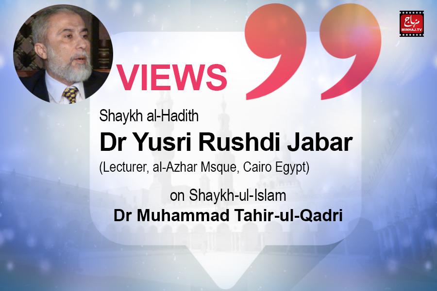 Views of Shaykh al-Hadith Dr Yusri Rushdi Jabar (Lecturer, al-Azhar Mosque, Cairo Egypt) on Shaykh-ul-Islam Dr. Muhammad Tahir-ul-Qadri