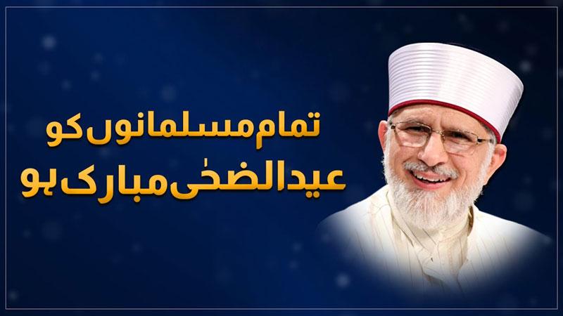 شیخ الاسلام ڈاکٹر محمد طاہرالقادری کی ملت اسلامیہ کو عیدالاضحی پر مبارکباد