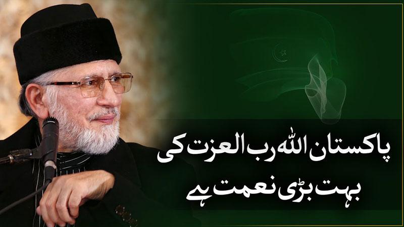 پاکستان اللہ رب العزت کی ایک بہت بڑی نعمت ہے۔ شیخ الاسلام ڈاکٹر محمد طاہرالقادری
