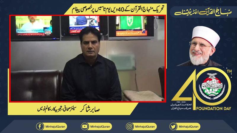 Message of Sabir Shakir (Senior Journalist Analyst, Columnist) on 40th foundation day of Minhaj ul Quran